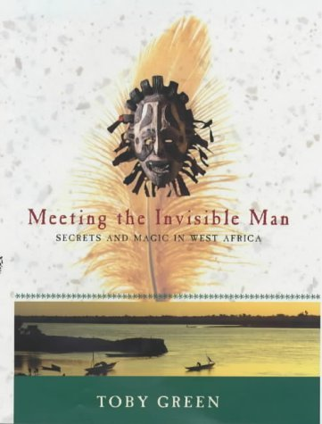 Meeting the Invisible Man: Secrets and Magic in West Africa by Toby Green (2002-06-01)