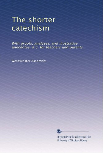 (The shorter catechism: With proofs, analyses, and illustrative anecdotes, & c. for teachers and parents)