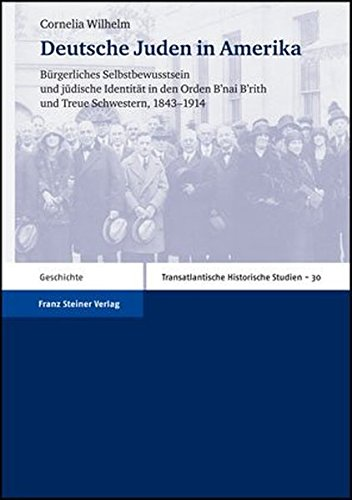 Deutsche Juden in Amerika: Bürgerliches Selbstbewusstsein und jüdische Identität in den Orden B'nai B'rith und Treue Schwestern, 1843–1914 (Transatlantische Historische Studien, Band 30)