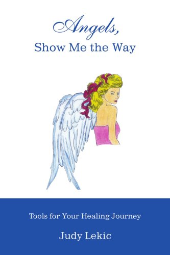 Angels, Show Me the Way: Tools for Your Healing Journey