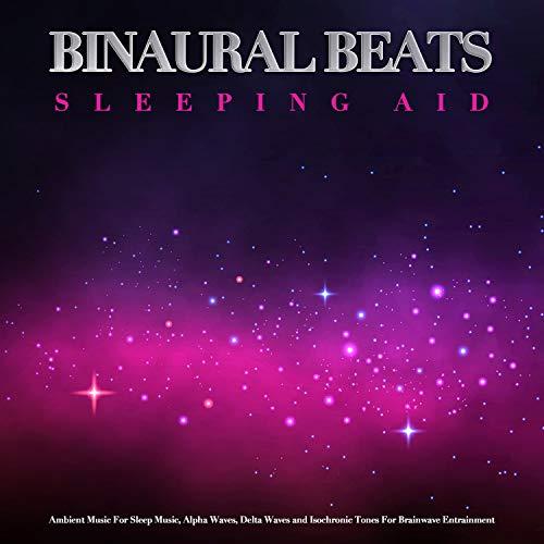 (Binaural Beats Sleeping Aid: Ambient Music For Sleep Music, Alpha Waves, Delta Waves and Isochronic Tones For Brainwave)