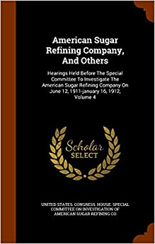 Book American Sugar Refining Company, And Others: Hearings Held Before The Special Committee To Investigate The American Sugar Refining Company On June 12, 1911-january 16, 1912, Volume 4