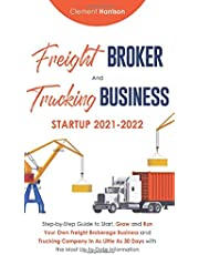 Freight Broker and Trucking Business Startup 2021-2022: Step-by-Step Guide to Start, Grow and Run Your Own Freight Brokerage Business and Trucking Company In 30 Days with the Most Up-to-Date Information