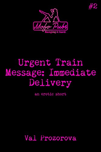 Urgent Train Message: Immediate Delivery: An Erotic Short (Mofo Shorts Book 2)