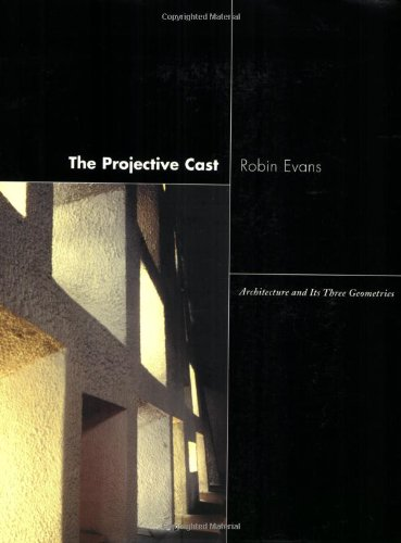 The Projective Cast: Architecture and Its Three Geometries (Robin Evans Translations From Drawing To Building)