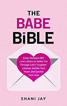 The Babe Bible: Every Woman's BFF - Love Letters to Guide You Through Life's Toughest Lessons, Soothe Your Heart, and Sparkle Your Soul by [Jay, Shani]