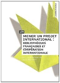 Mener un Projet International. Biliotheques Françaises et Cooperation Internationale par Raphaëlle Bats