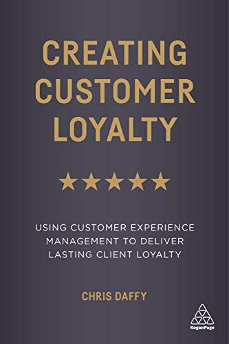 Creating Customer Loyalty: Using Customer Experience Management to Deliver Lasting Client Loyalty