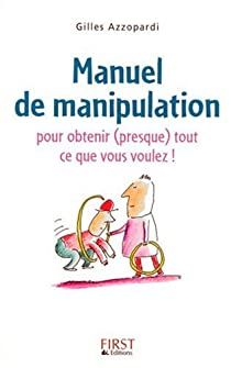 Manuel de manipulation : Pour obtenir (presque) tout ce que vous voulez par Azzopardi