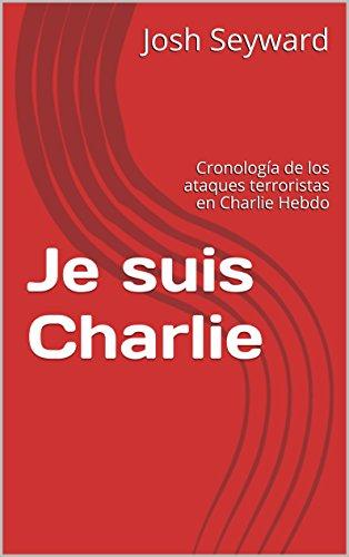 Descargar Libro Je Suis Charlie: Cronología De Los Ataques Terroristas En Charlie Hebdo Josh Seyward