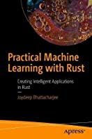 Practical Machine Learning with Rust: Creating Intelligent Applications in Rust Front Cover