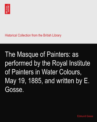 The Masque of Painters: as performed by the Royal Institute of Painters in Water Colours, May 19, 1885, and written by E. Gosse.