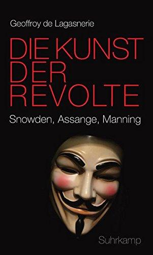 Die Kunst der Revolte: Snowden, Assange, Manning