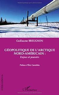 Géopolitique de l'Arctique nord-américain : enjeux et pouvoirs par Guillaume Breugnon