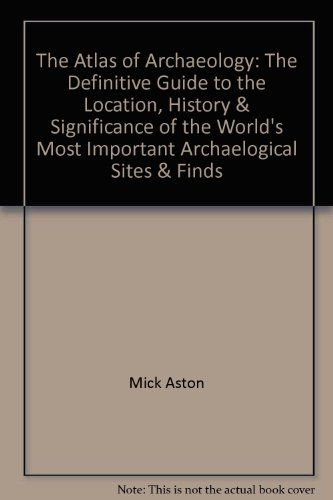 The Atlas of Archaeology: The Definitive Guide to the Location, History & Significance of the World's Most Important Archaelogical Sites & - Outlets Prime Locations