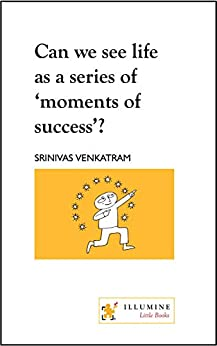 Can we see life as a series of 'moments of success'? by [Venkatram, Srinivas]