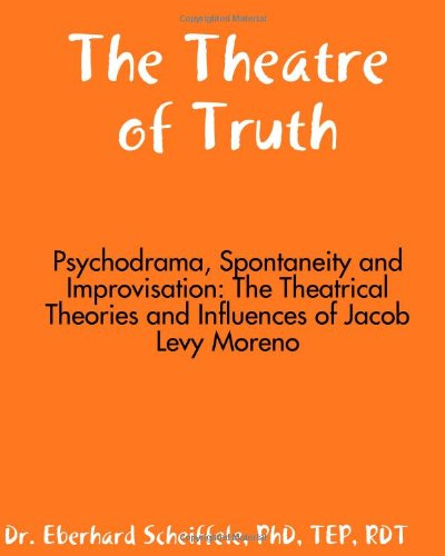 The Theatre Of Truth: Psychodrama, Spontaneity And Improvisation: The Theatrical Theories And Influences Of Jacob Moreno