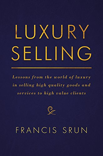 Luxury Selling: Lessons from the world of luxury in selling high quality goods and services to high value - Luxury World Of