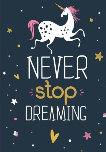 Unicorn Notebook ~ Never Stop Dreaming: Inspirational Journal & Doodle Diary: 100+ Pages of Lined & Blank Paper for Writing and Drawing (Unicorn Notebooks) (Volume 3)