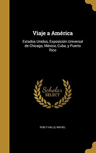 Viaje a America: Estados Unidos, Exposicion Universal de Chicago, Mexico, Cuba, y Puerto Rico (Spanish Edition) (Tapa Dura)