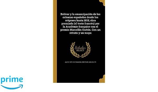 Bolivar y La Emancipacion de Las Colonias Espanolas Desde Los Origenes Hasta 1815; Obra Premiada (El Texto Frances) Por La Academie Francaise Con El ..