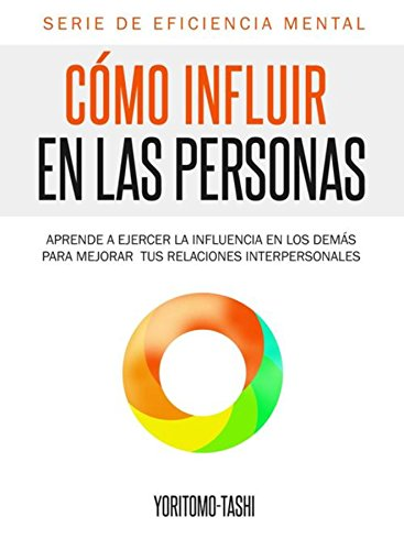 Cómo influir en las personas: Aprende a ejercer la influencia en los demás para mejorar tus relaciones interpersonales (Eficiencia Mental nº 1) (Spanish Edition)