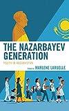 "Marlene Laruelle, ""The Nazarbayev Generation: Youth in Kazakhstan"" (Lexington Books, 2019)"