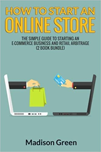 5697a92acd2 How To Start An Online Store  The Simple Guide to Starting an E-commerce  Business and Retail Arbitrage (2 Book Bundle)  Madison Green   9781535009928  ...