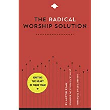 The Radical Worship Solution: Igniting the Heart of Your Team
