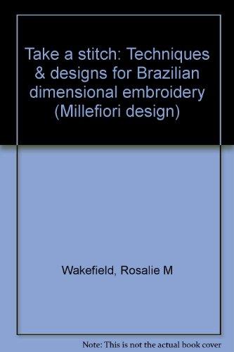 Brazilian Embroidery Stitches (Take a Stitch: Techniques & Designs for Brazilian Dimensional Embroidery (Millefiori Design #880) )