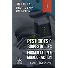 PESTICIDES & BIOPESTICIDES: FORMULATION & MODE OF ACTION (THE LABCOAT GUIDE TO CROP PROTECTION Book 1)
