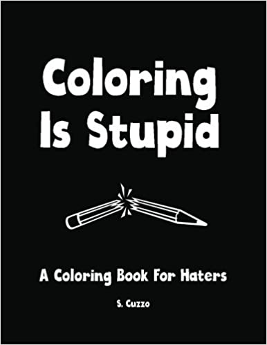 Coloring Is Stupid: A Coloring Book For Haters