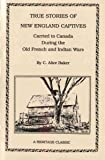 True Stories of New England Captives Carried to Canada During the Old French and Indian Wars, Alice C. Baker, 1556134207