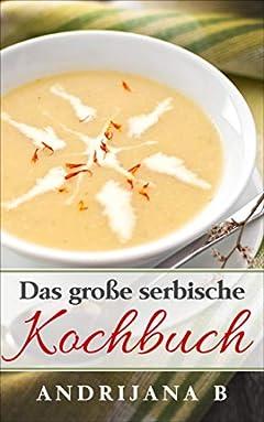 Das große serbische Kochbuch: Einfache, schnelle, leckere und aromatische Rezepte   traditionell aus der serbischen Küche (German Edition)