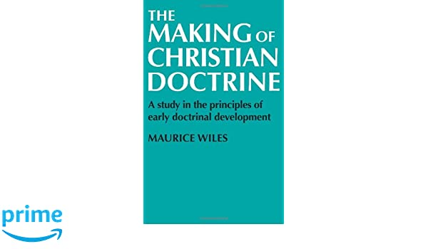 The Making of Christian Doctrine: A Study in the Principles of Early Doctrinal Development