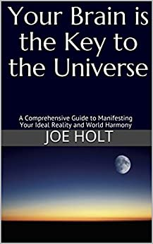 Your Brain is the Key to the Universe: A Comprehensive Guide to Manifesting Your Ideal Reality and World Harmony by [Holt, Joe]