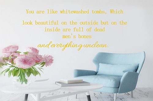You are like whitewashed tombs, Which look beautiful on the outside but on the inside are full of dead men's bones and everything unclean. Wall Quotes and sayings decor Decal Sticker Size: 16'' X 44''
