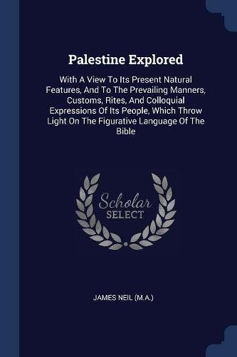 Palestine Explored: With A View To Its Present Natural Features, And To The Prevailing Manners, Customs, Rites, And Colloquial Expressions Of Its Light On The Figurative Language Of The Bible