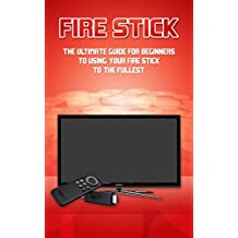 Fire Stick: The Ultimate Guide for Beginners to Using your Fire Stick to the fullest.