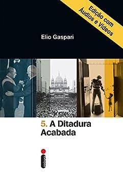 A ditadura acabada – Edição com áudios e vídeos (Coleção Ditadura Livro 5) por [Gaspari, Elio]