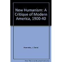 New Humanism: A Critique of Modern America, 1900-40