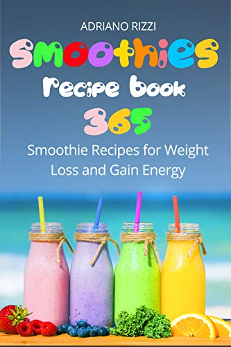 Smoothies Recipe Book: 365 Smoothie Recipes for Weight Loss and Gain Energy by Adriano Rizzi