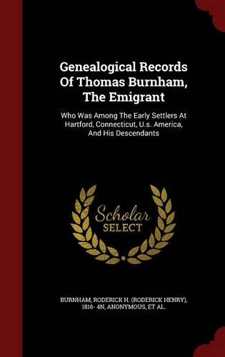 Genealogical Records Of Thomas Burnham, The Emigrant: Who Was Among The Early Settlers At Hartford, Connecticut, U.s. America, And His Descendants ebook