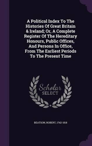 Read Online A Political Index to the Histories of Great Britain & Ireland; Or, a Complete Register of the Hereditary Honours, Public Offices, and Persons in Office, from the Earliest Periods to the Present Time ebook