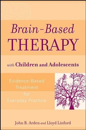 By John B. Arden PhD - Brain-Based Therapy with Children and Adolescents: Evidence-Based Treatment for Everyday Practice: 1st (first) Edition
