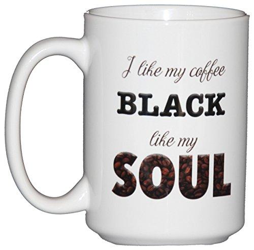 I like my Coffee BLACK like my SOUL - Funny Coffee Mug - Dark Ass Black