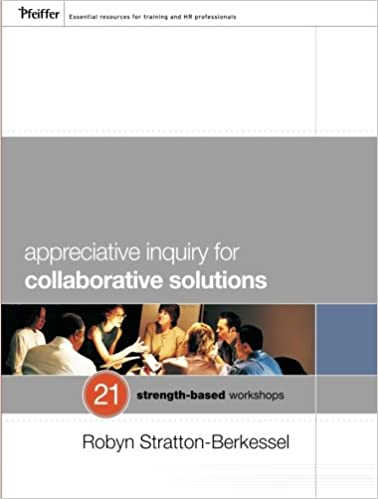 Appreciative Inquiry for Collaborative Solutions: 21 Strength-Based Workshops