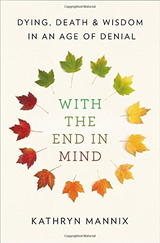 With the End in Mind: Dying, Death, and Wisdom in an Age of Denial cover