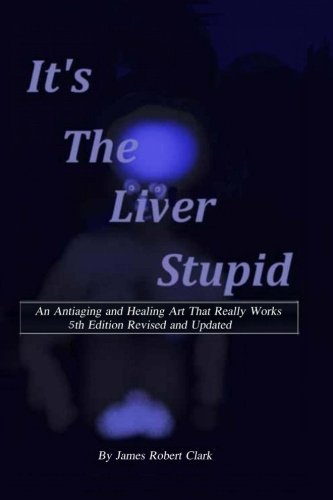 Its the Liver Stupid 5th edition: An Antiaging and Healing Art That Really Works (Healh and Wellness) (Volume 6)