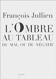 Ombre au tableau : Du mal ou du négatif par François Jullien